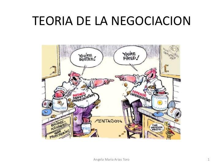 TEORIA DE LA NEGOCIACION<br />Angela Maria Arias Toro<br />1<br />