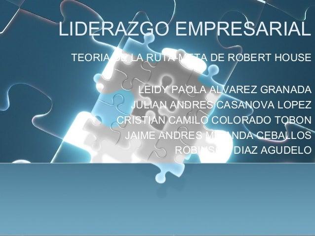 LIDERAZGO EMPRESARIALTEORIA DE LA RUTA-META DE ROBERT HOUSELEIDY PAOLA ALVAREZ GRANADAJULIAN ANDRES CASANOVA LOPEZCRISTIAN...