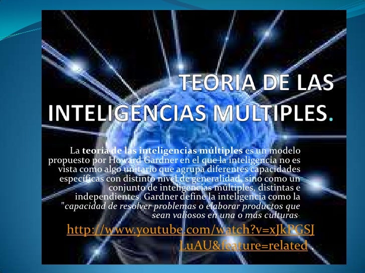 La teoría de las inteligencias múltiples es un modelopropuesto por Howard Gardner en el que la inteligencia no es  vista c...