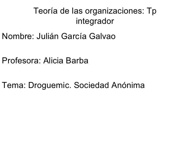 Teoría de las organizaciones: Tp integrador Nombre: Julián García Galvao Profesora: Alicia Barba Tema: Droguemic. Sociedad...