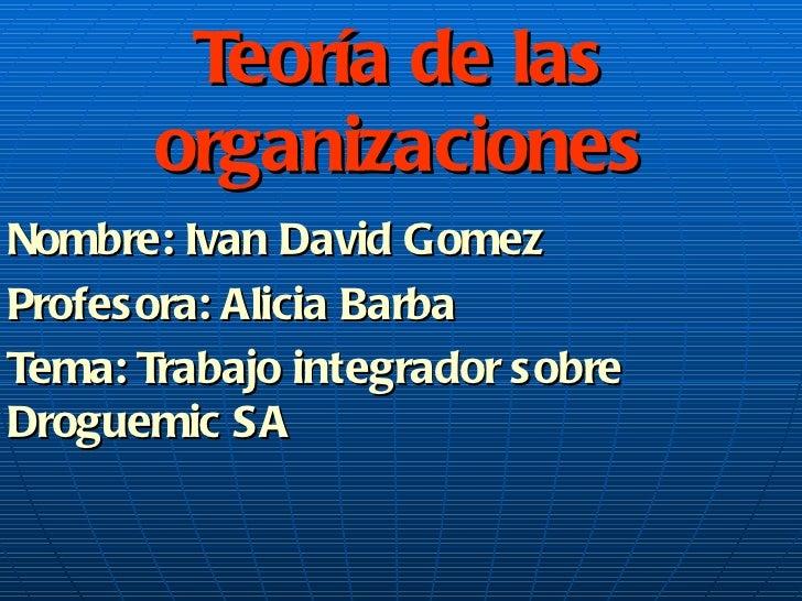 Teoría de las organizaciones Nombre: Ivan David Gomez Profesora: Alicia Barba Tema: Trabajo integrador sobre Droguemic SA