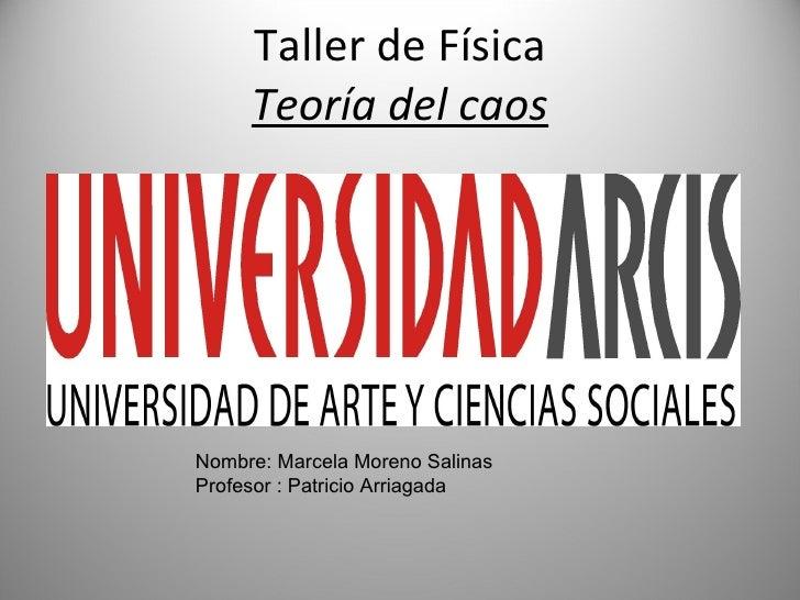 Taller de Física Teoría del caos Nombre: Marcela Moreno Salinas Profesor : Patricio Arriagada