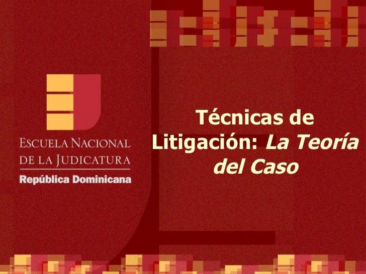 Técnicas de Litigación:  La Teoría del Caso