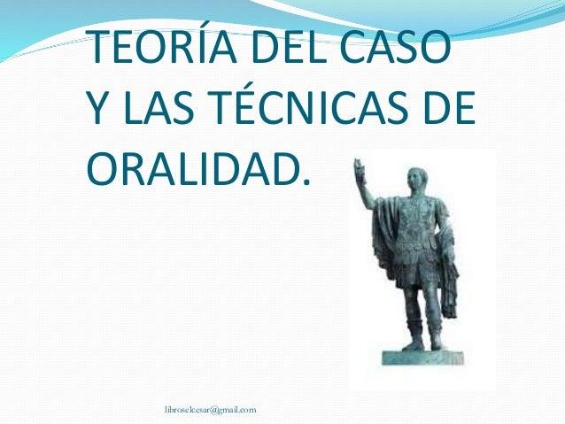 TEORÍA DEL CASO Y LAS TÉCNICAS DE ORALIDAD. libroselcesar@gmail.com