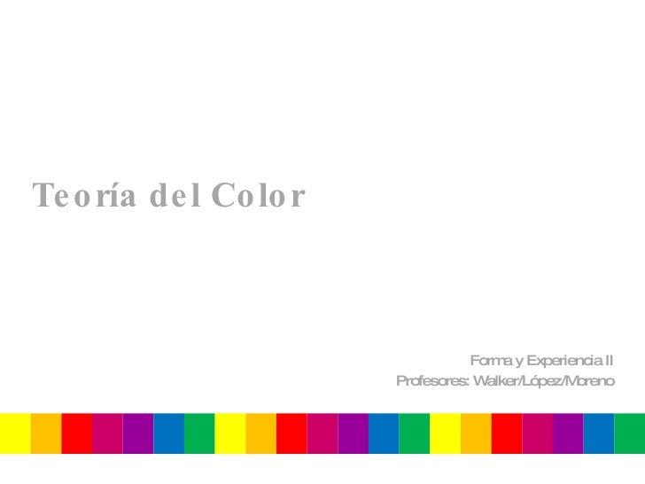 Teoría del Color Forma y Experiencia II Profesores: Walker/López/Moreno