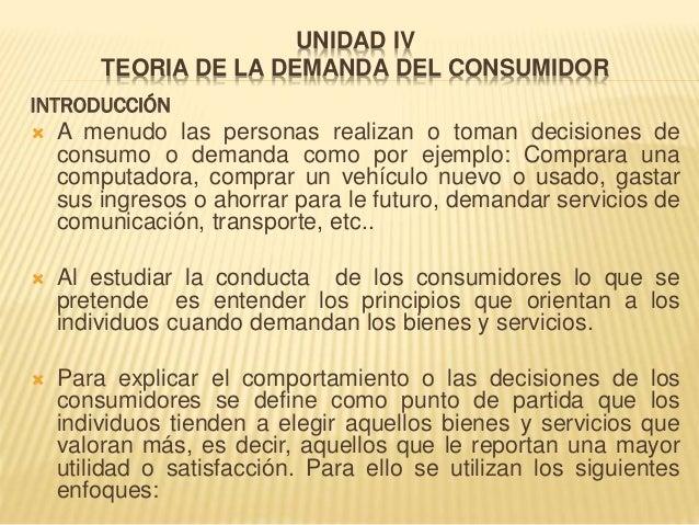 UNIDAD IV TEORIA DE LA DEMANDA DEL CONSUMIDOR INTRODUCCIÓN  A menudo las personas realizan o toman decisiones de consumo ...