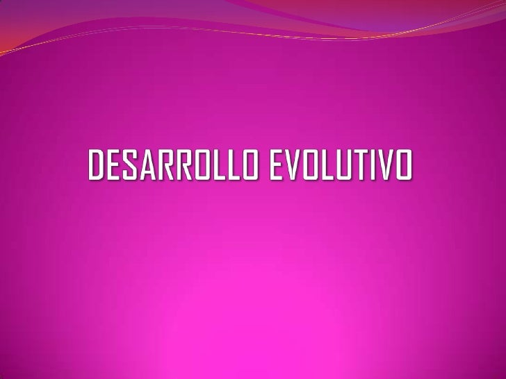 DESARROLLO EVOLUTIVO <br />