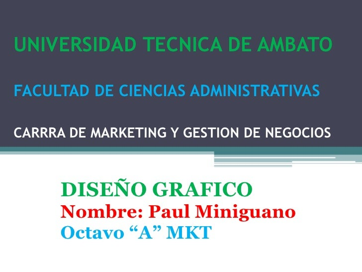 UNIVERSIDAD TECNICA DE AMBATOFACULTAD DE CIENCIAS ADMINISTRATIVASCARRRA DE MARKETING Y GESTION DE NEGOCIOS<br />DISEÑO GRA...