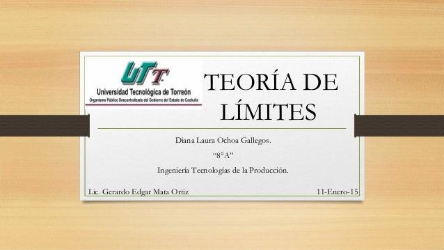 """TEORÍA DE LÍMITES Diana Laura Ochoa Gallegos. """"8°A"""" Ingeniería Tecnologías de la Producción. Lic. Gerardo Edgar Mata Ortiz..."""
