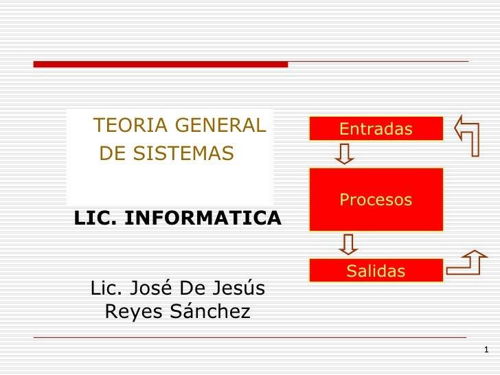 <ul><li>TEORIA GENERAL </li></ul><ul><li>DE SISTEMAS  </li></ul>Entradas Salidas Procesos LIC. INFORMATICA Lic. José De Je...