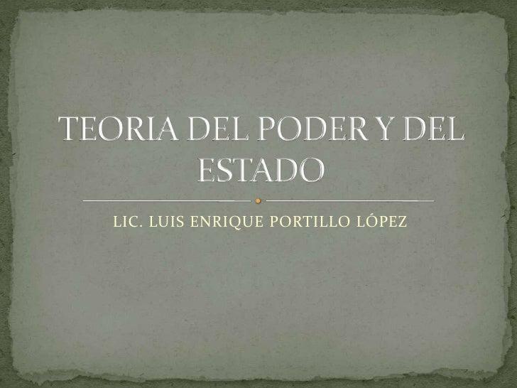 LIC. LUIS ENRIQUE PORTILLO LÓPEZ<br />TEORIA DEL PODER Y DEL ESTADO<br />