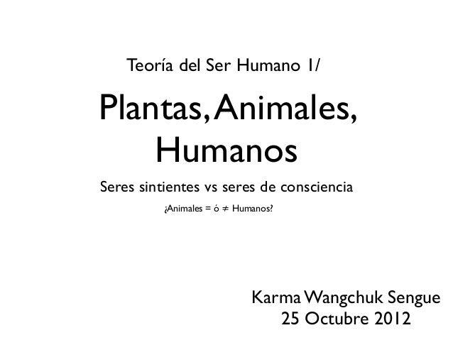 Plantas,Animales, Humanos Seres sintientes vs seres de consciencia Teoría del Ser Humano 1/ Karma Wangchuk Sengue 25 Octub...