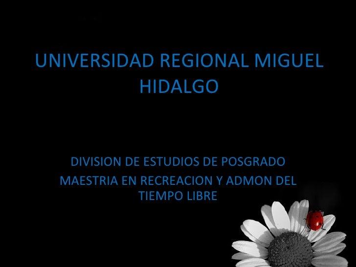 UNIVERSIDAD REGIONAL MIGUEL HIDALGO DIVISION DE ESTUDIOS DE POSGRADO MAESTRIA EN RECREACION Y ADMON DEL TIEMPO LIBRE