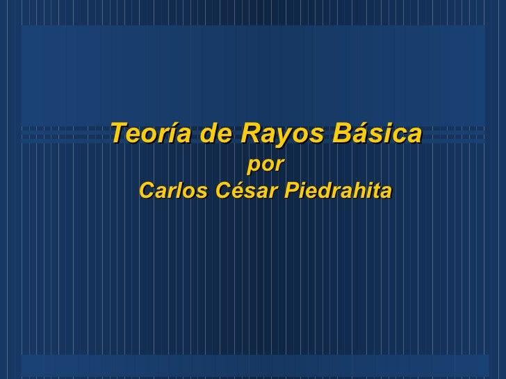 Teoría de Rayos Básica por Carlos César Piedrahita
