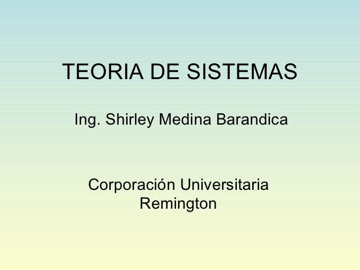 TEORIA DE SISTEMAS Ing. Shirley Medina Barandica Corporación Universitaria Remington