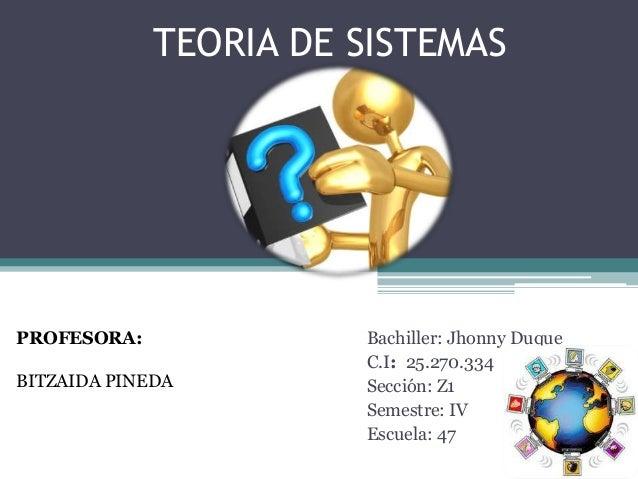 TEORIA DE SISTEMAS Bachiller: Jhonny Duque C.I: 25.270.334 Sección: Z1 Semestre: IV Escuela: 47 PROFESORA: BITZAIDA PINEDA