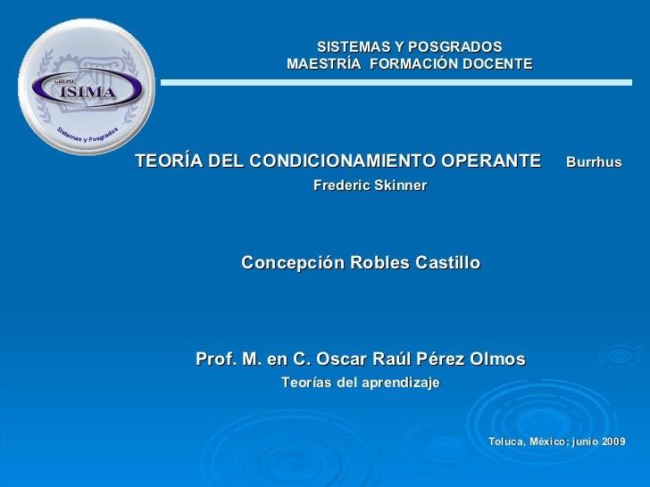 <ul><li>TEORÍA DEL CONDICIONAMIENTO OPERANTE   Burrhus Frederic Skinner   </li></ul><ul><li>Concepción Robles Castillo </l...