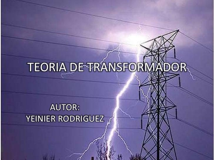 TEORIA DE TRANSFORMADOR<br />AUTOR:<br />YEINIER RODRIGUEZ<br />