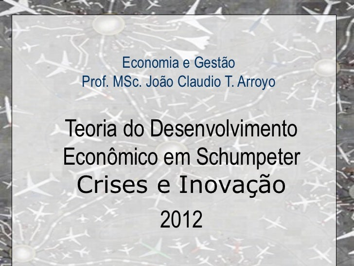 Economia e Gestão  Prof. MSc. João Claudio T. ArroyoTeoria do DesenvolvimentoEconômico em Schumpeter Crises e Inovação    ...