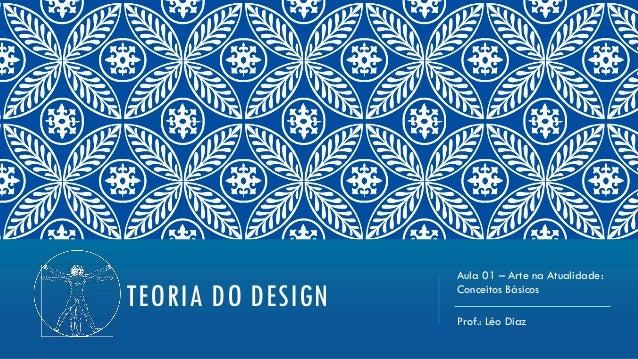 TEORIA DO DESIGNAula 01 – Arte na Atualidade:Conceitos BásicosProf.: Léo Diaz
