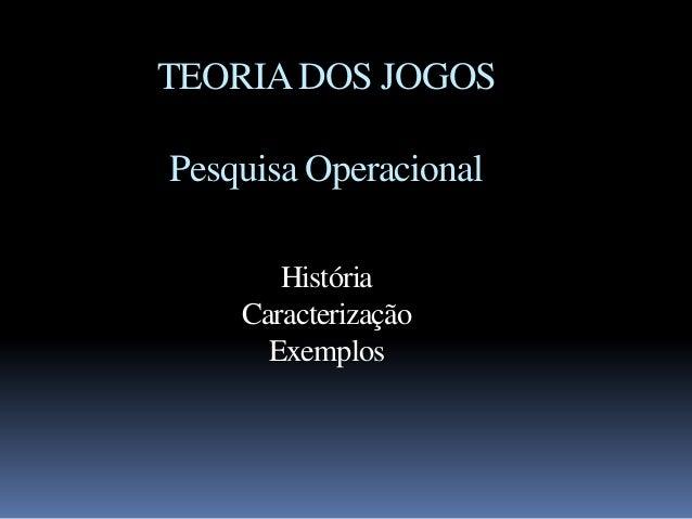 TEORIA DOS JOGOSPesquisa Operacional       História    Caracterização      Exemplos
