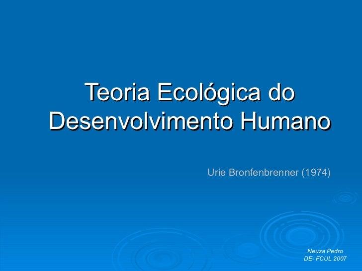 Teoria Ecológica do Desenvolvimento Humano Urie Bronfenbrenner (1974) Neuza Pedro DE- FCUL 2007