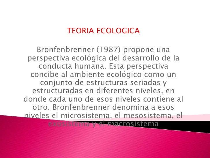 TEORIA ECOLOGICA    Bronfenbrenner (1987) propone una perspectiva ecológica del desarrollo de la    conducta humana. Esta ...