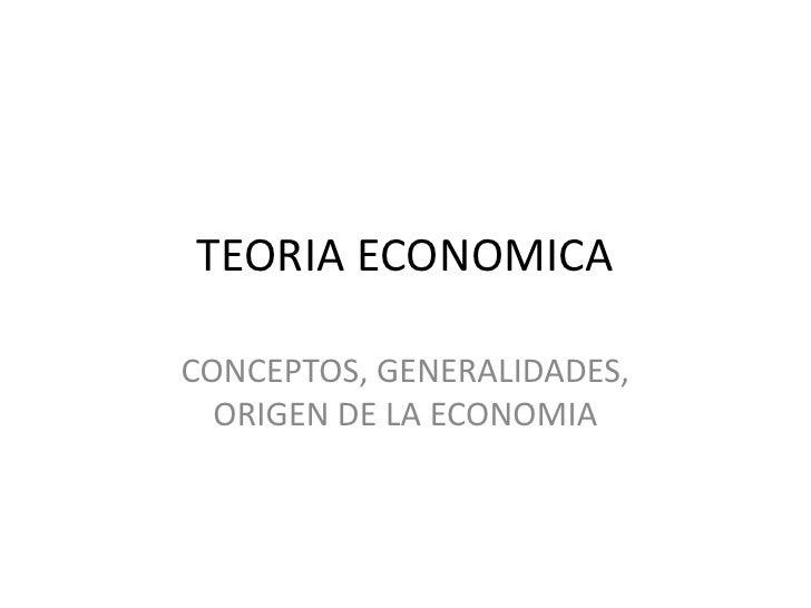 TEORIA ECONOMICA<br />CONCEPTOS, GENERALIDADES, ORIGEN DE LA ECONOMIA<br />