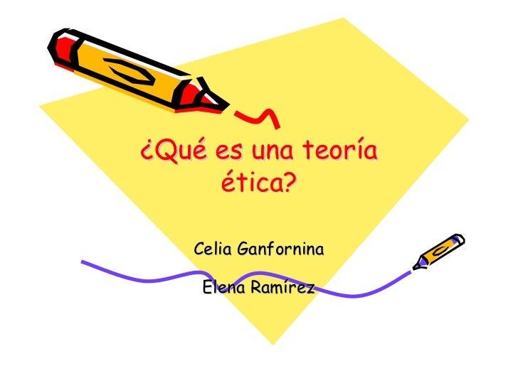 ¿Qué es una teoría      ética?      Celia Ganfornina       Elena Ramírez