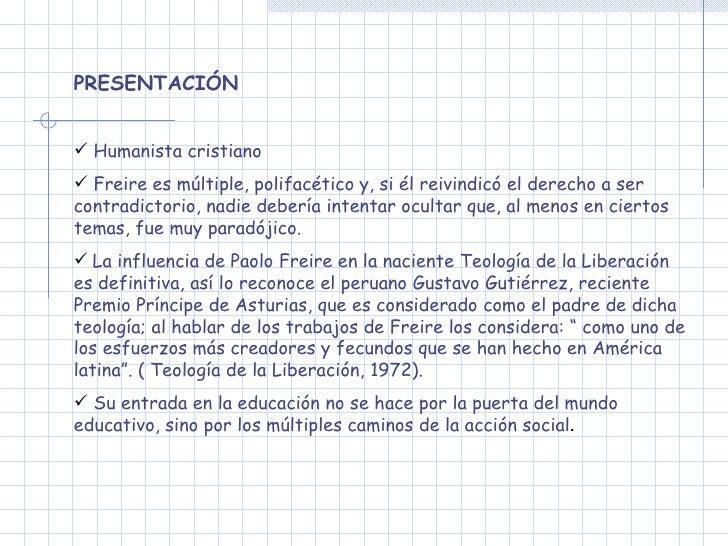 <ul><li>PRESENTACIÓN </li></ul><ul><li>Humanista cristiano </li></ul><ul><li>Freire es múltiple, polifacético y, si él rei...