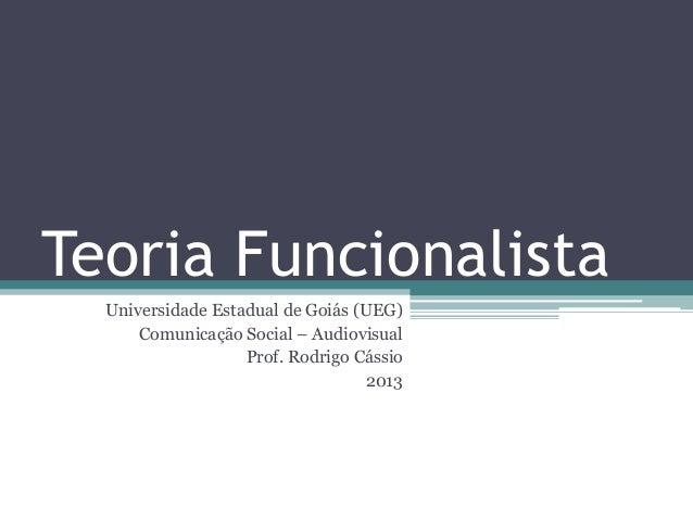 Teoria FuncionalistaUniversidade Estadual de Goiás (UEG)Comunicação Social – AudiovisualProf. Rodrigo Cássio2013