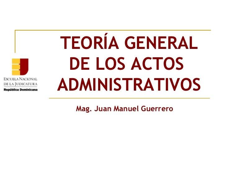 TEORÍA GENERAL DE LOS ACTOSADMINISTRATIVOS Mag. Juan Manuel Guerrero