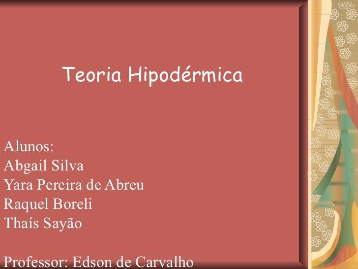 Teoria Hipodérmica Alunos: Abgail Silva Yara Pereira de Abreu Raquel Boreli Thaís Sayão Professor: Edson de Carvalho