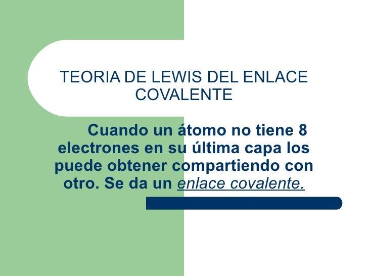 TEORIA DE LEWIS DEL ENLACE COVALENTE     Cuando un átomo no tiene 8 electrones en su última capa los puede obtener compart...