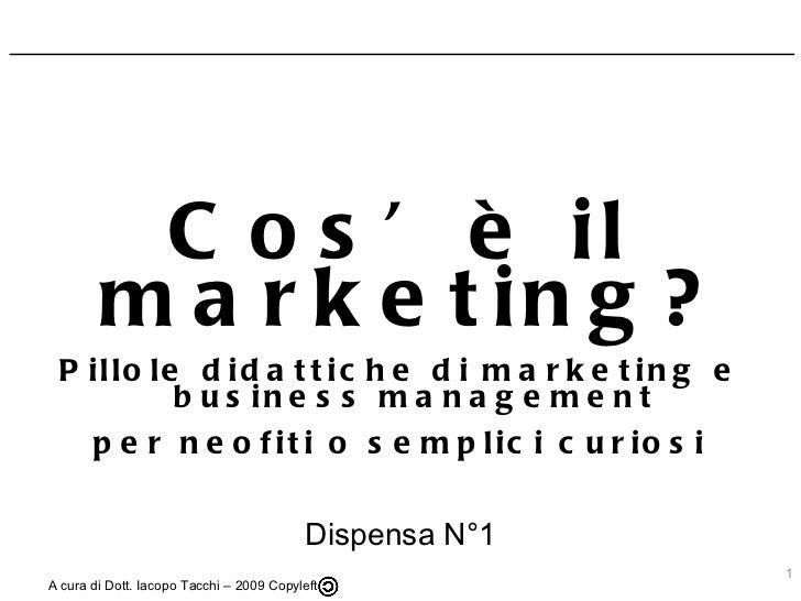 Cos'è il marketing? Pillole didattiche di marketing e business management per neofiti o semplici curiosi Dispensa N°1 A cu...