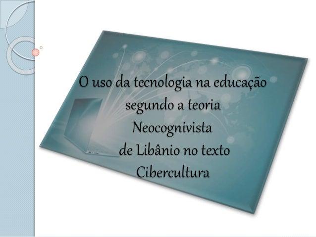 O uso da tecnologia na educação segundo a teoria Neocognivista de Libânio no texto Cibercultura