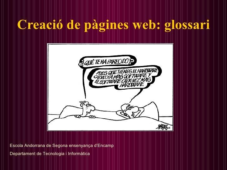 Creació de pàgines web: glossari Escola Andorrana de Segona ensenyança d'Encamp Departament de Tecnologia i Informàtica