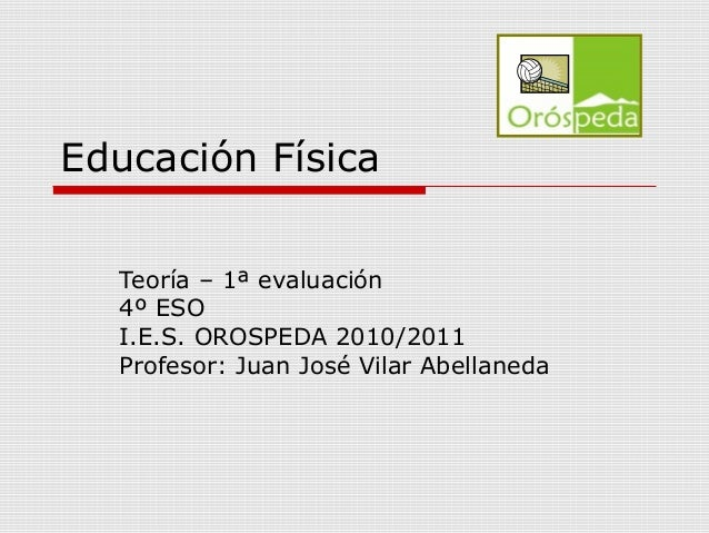 Educación Física Teoría – 1ª evaluación 4º ESO I.E.S. OROSPEDA 2010/2011 Profesor: Juan José Vilar Abellaneda