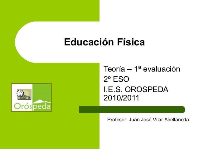 Educación Física Teoría – 1ª evaluación 2º ESO I.E.S. OROSPEDA 2010/2011 Profesor: Juan José Vilar Abellaneda