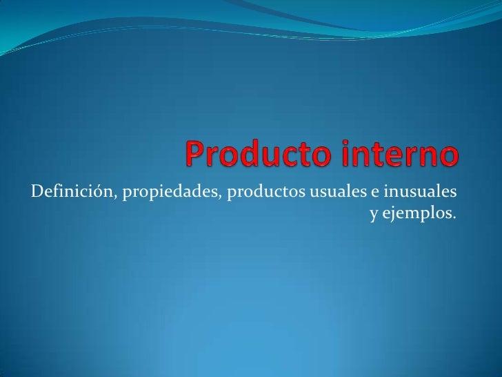 Producto interno<br />Definición, propiedades, productos usuales e inusuales y ejemplos.<br />