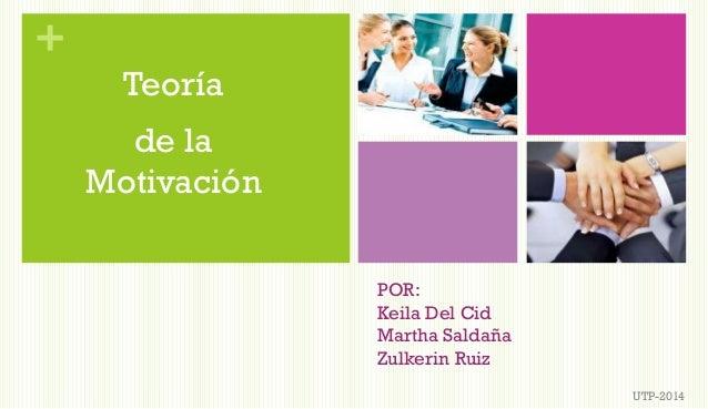 + POR: Keila Del Cid Martha Saldaña Zulkerin Ruiz UTP-2014 Teoría de la Motivación