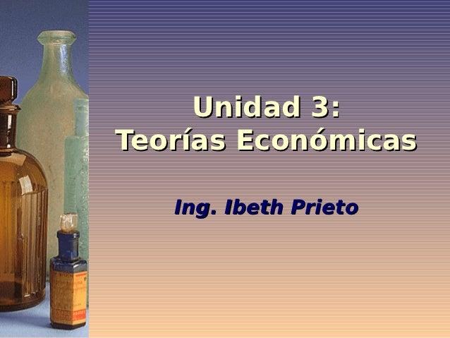 Unidad 3:Teorías Económicas   Ing. Ibeth Prieto