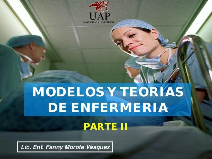 MODELOS Y TEORIAS      DE ENFERMERIA                           PARTE II  Lic. Enf. Fanny Morote Enf. Fanny Morote Vásquez ...