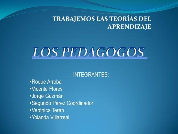 TRABAJEMOS LAS TEORÍAS DEL                       APRENDIZAJE                 INTEGRANTES:•Roque Arroba•Vicente Flores•Jorg...