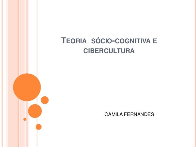 TEORIA SÓCIO-COGNITIVA E CIBERCULTURA CAMILA FERNANDES