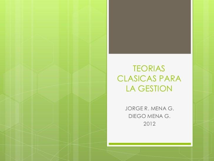TEORIASCLASICAS PARA  LA GESTION JORGE R. MENA G.  DIEGO MENA G.      2012