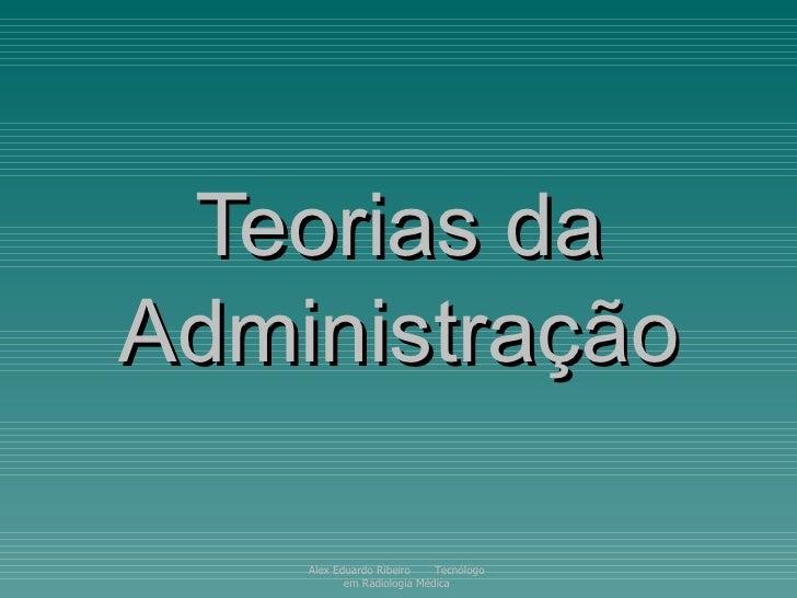 Teorias da Administração Alex Eduardo Ribeiro  Tecnólogo em Radiologia Médica