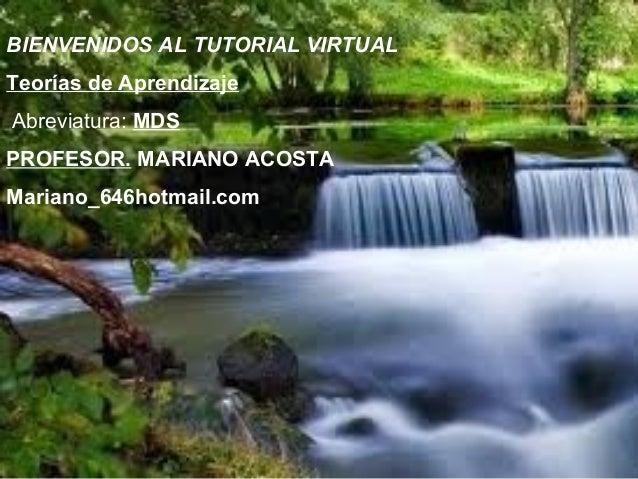 BIENVENIDOS AL TUTORIAL VIRTUALTeorías de AprendizajeAbreviatura: MDSPROFESOR. MARIANO ACOSTAMariano_646hotmail.com