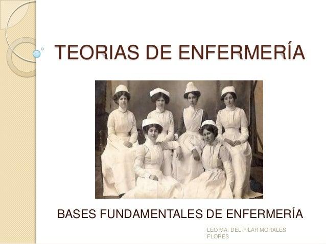 TEORIAS DE ENFERMERÍA  BASES FUNDAMENTALES DE ENFERMERÍA LEO MA. DEL PILAR MORALES FLORES