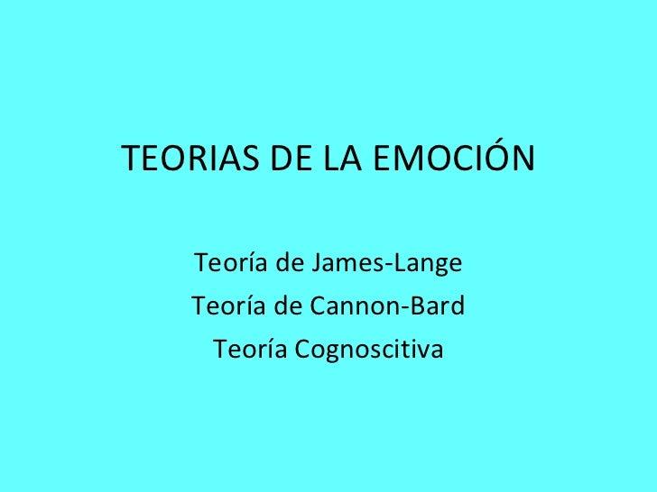 TEORIAS DE LA EMOCI Ó N Teoría de James-Lange Teoría de Cannon-Bard Teoría Cognoscitiva